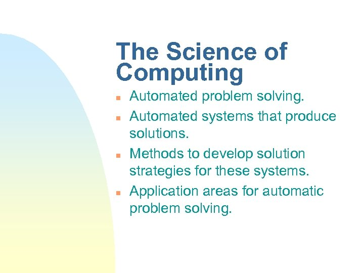 The Science of Computing n n Automated problem solving. Automated systems that produce solutions.