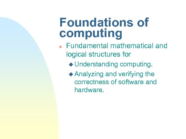 Foundations of computing n Fundamental mathematical and logical structures for u Understanding computing. u