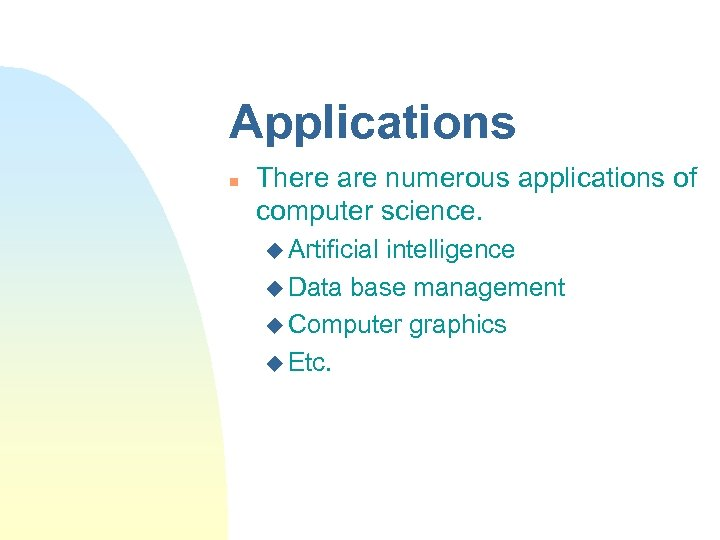Applications n There are numerous applications of computer science. u Artificial intelligence u Data