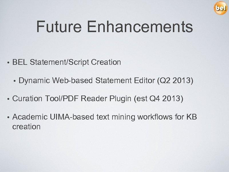 Future Enhancements • BEL Statement/Script Creation • Dynamic Web-based Statement Editor (Q 2 2013)