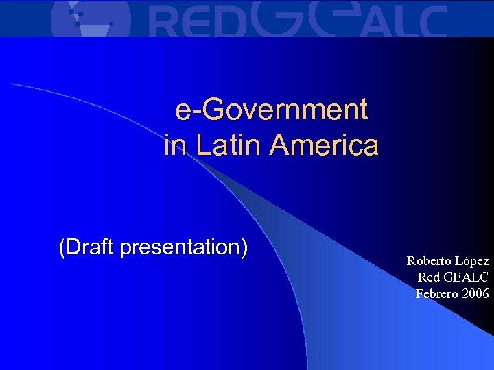 e-Government in Latin America (Draft presentation) Roberto López Red GEALC Febrero 2006