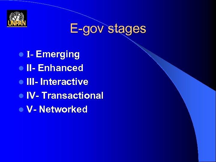 E-gov stages Emerging l II- Enhanced l III- Interactive l IV- Transactional l V-