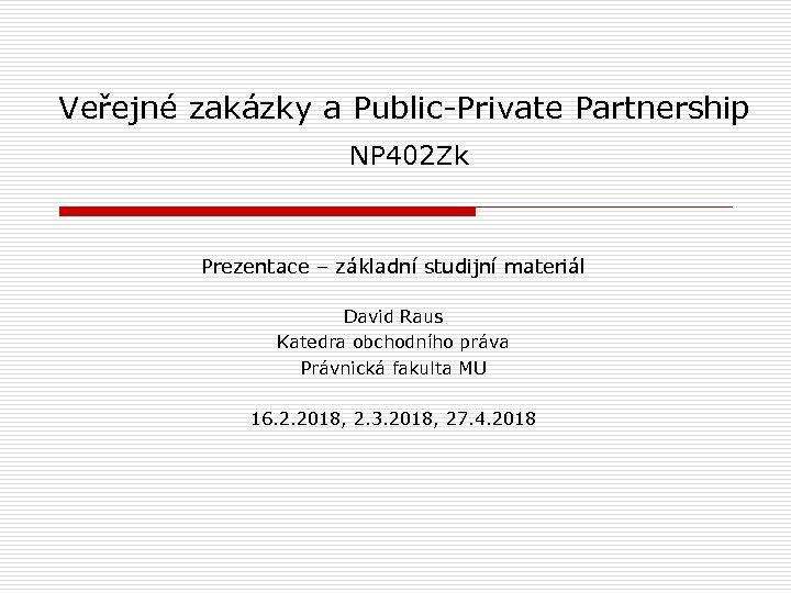 Veřejné zakázky a Public-Private Partnership NP 402 Zk Prezentace – základní studijní materiál David