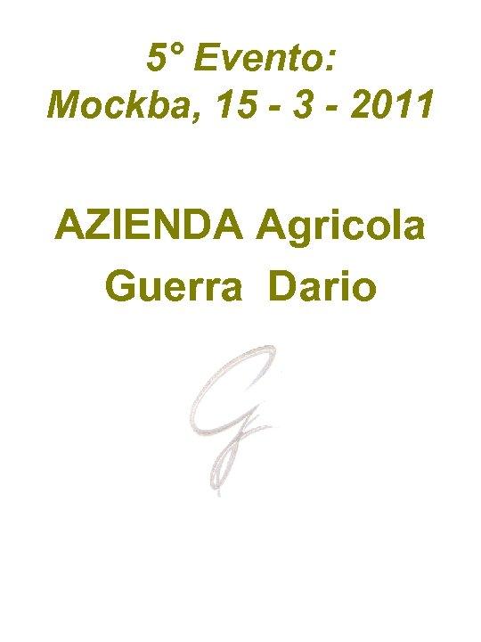 5° Evento: Mockba, 15 - 3 - 2011 AZIENDA Agricola Guerra Dario