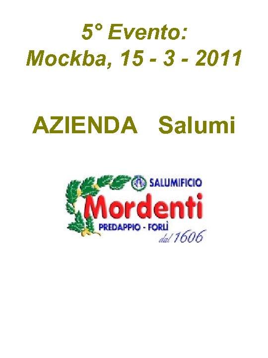 5° Evento: Mockba, 15 - 3 - 2011 AZIENDA Salumi