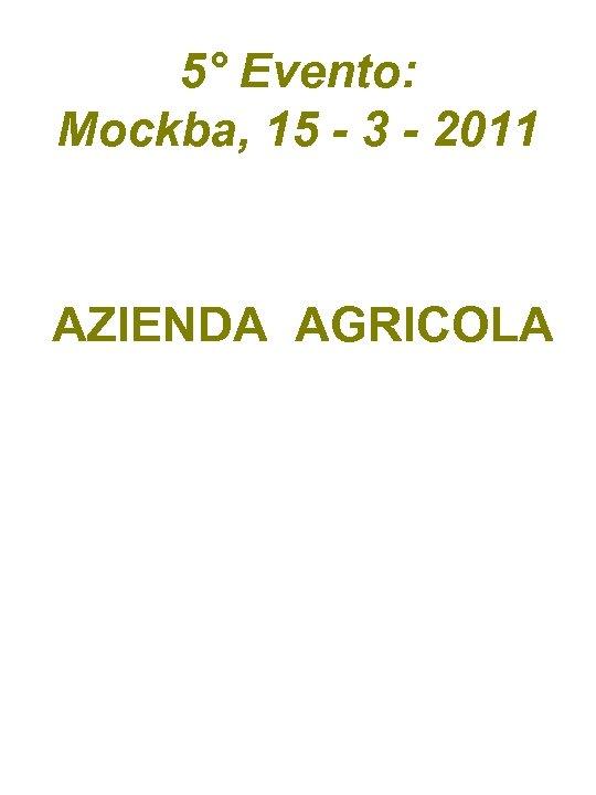 5° Evento: Mockba, 15 - 3 - 2011 AZIENDA AGRICOLA