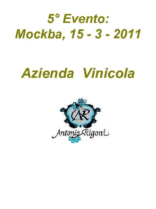 5° Evento: Mockba, 15 - 3 - 2011 Azienda Vinicola