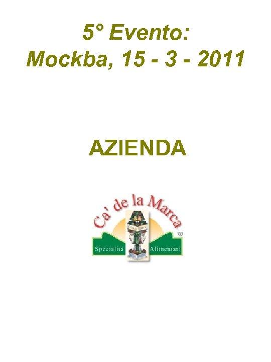 5° Evento: Mockba, 15 - 3 - 2011 AZIENDA