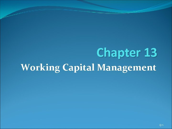 Chapter 13 Working Capital Management 13 -1