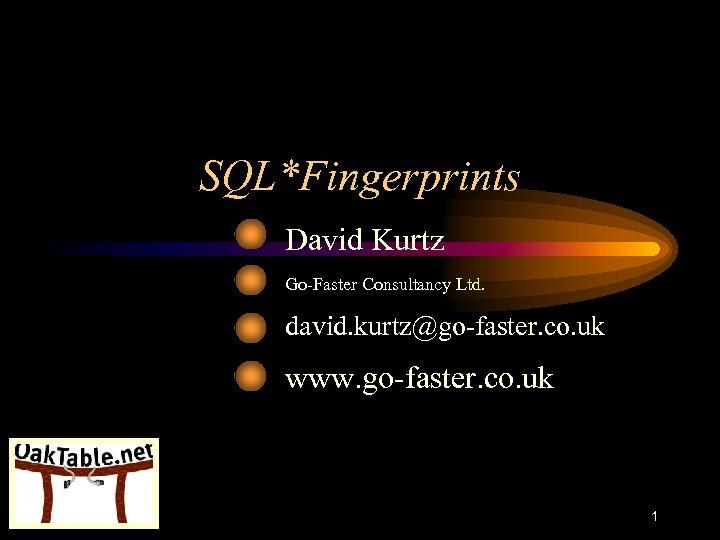 SQL*Fingerprints David Kurtz Go-Faster Consultancy Ltd. david. kurtz@go-faster. co. uk www. go-faster. co. uk
