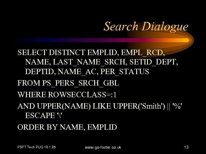 Search Dialogue SELECT DISTINCT EMPLID, EMPL_RCD, NAME, LAST_NAME_SRCH, SETID_DEPT, DEPTID, NAME_AC, PER_STATUS FROM PS_PERS_SRCH_GBL
