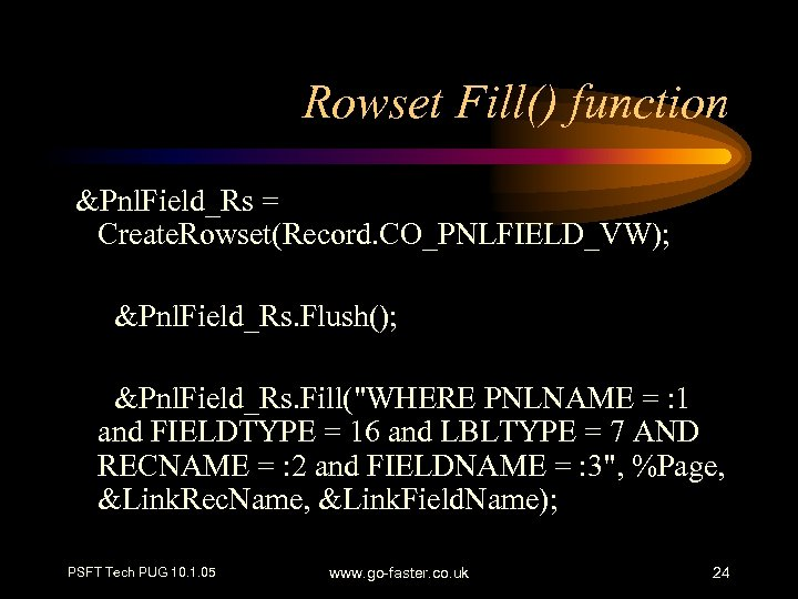 Rowset Fill() function &Pnl. Field_Rs = Create. Rowset(Record. CO_PNLFIELD_VW); &Pnl. Field_Rs. Flush(); &Pnl. Field_Rs.