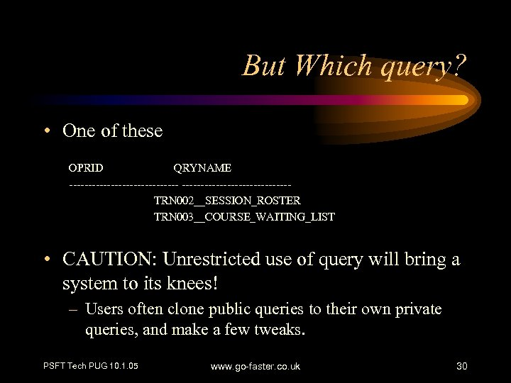 But Which query? • One of these OPRID QRYNAME ---------------TRN 002__SESSION_ROSTER TRN 003__COURSE_WAITING_LIST •