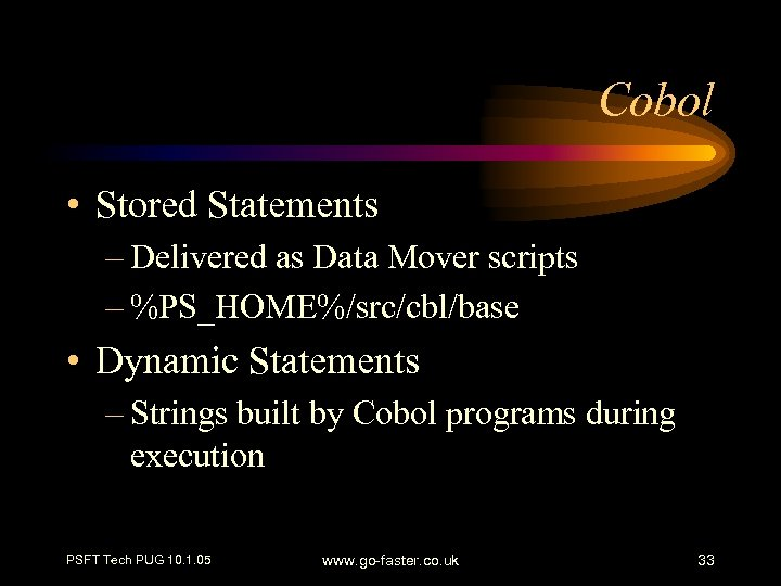 Cobol • Stored Statements – Delivered as Data Mover scripts – %PS_HOME%/src/cbl/base • Dynamic