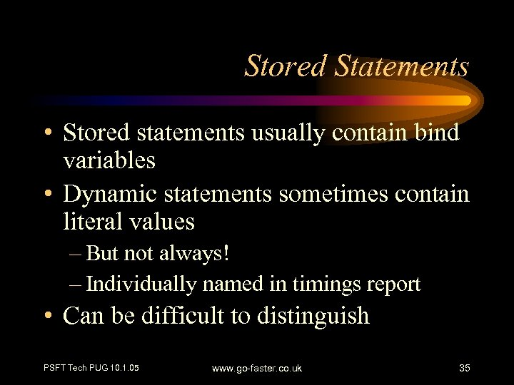Stored Statements • Stored statements usually contain bind variables • Dynamic statements sometimes contain