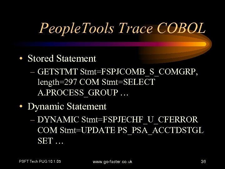 People. Tools Trace COBOL • Stored Statement – GETSTMT Stmt=FSPJCOMB_S_COMGRP, length=297 COM Stmt=SELECT A.