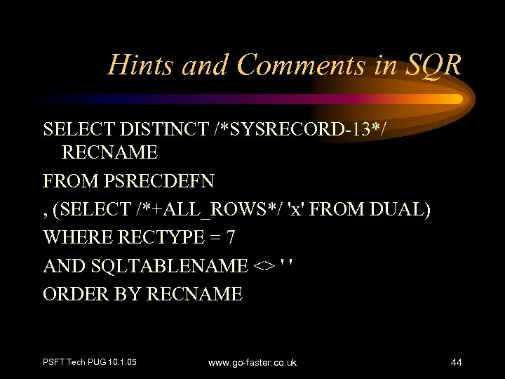 Hints and Comments in SQR SELECT DISTINCT /*SYSRECORD-13*/ RECNAME FROM PSRECDEFN , (SELECT /*+ALL_ROWS*/