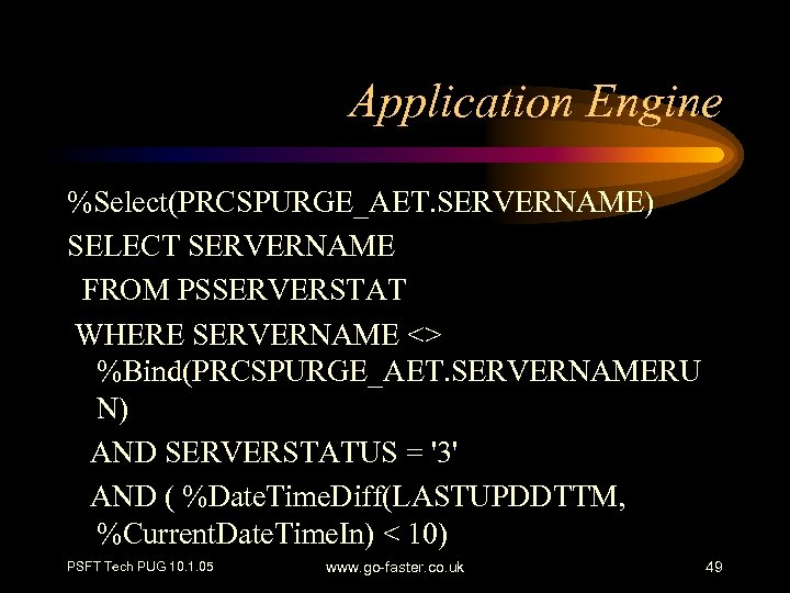 Application Engine %Select(PRCSPURGE_AET. SERVERNAME) SELECT SERVERNAME FROM PSSERVERSTAT WHERE SERVERNAME <> %Bind(PRCSPURGE_AET. SERVERNAMERU N)