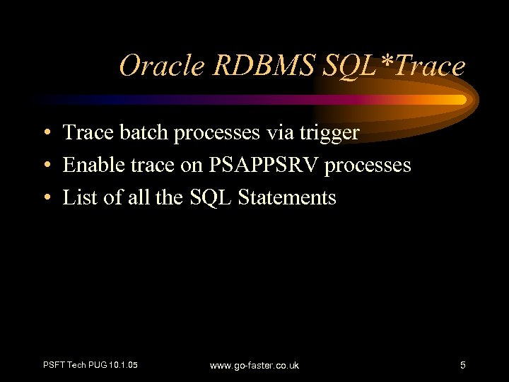 Oracle RDBMS SQL*Trace • Trace batch processes via trigger • Enable trace on PSAPPSRV