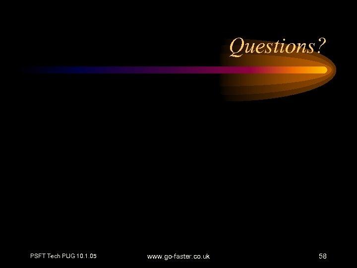 Questions? PSFT Tech PUG 10. 1. 05 www. go-faster. co. uk 58