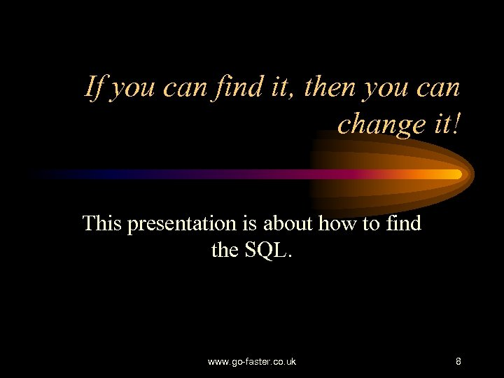 If you can find it, then you can change it! This presentation is about