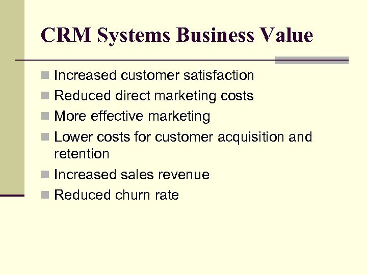 CRM Systems Business Value n Increased customer satisfaction n Reduced direct marketing costs n
