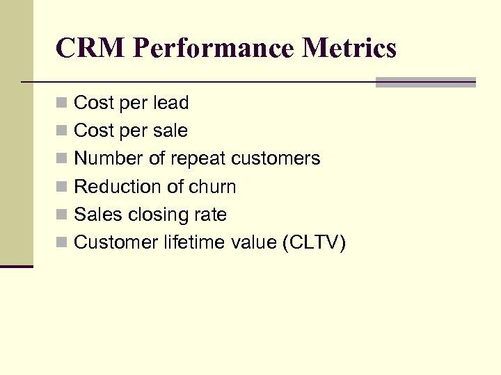 CRM Performance Metrics n Cost per lead n Cost per sale n Number of