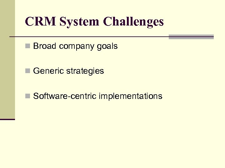 CRM System Challenges n Broad company goals n Generic strategies n Software-centric implementations