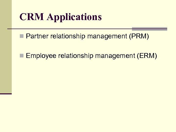 CRM Applications n Partner relationship management (PRM) n Employee relationship management (ERM)