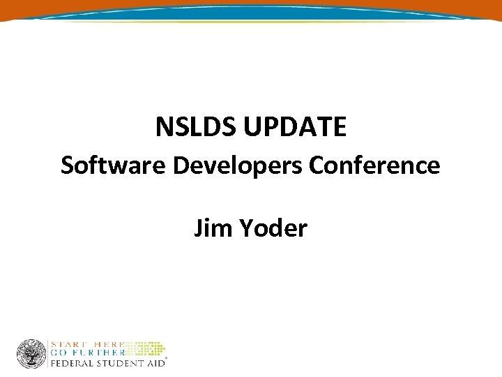 NSLDS UPDATE Software Developers Conference Jim Yoder