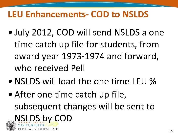 LEU Enhancements- COD to NSLDS • July 2012, COD will send NSLDS a one