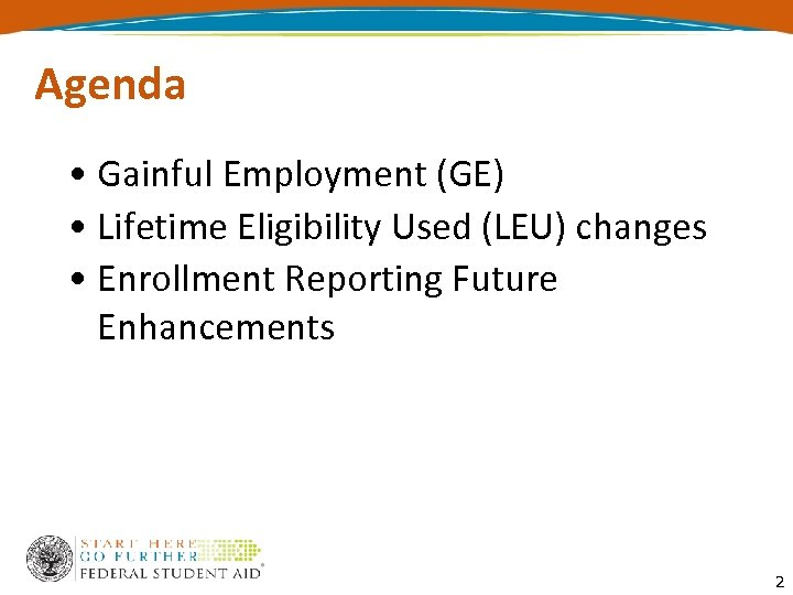 Agenda • Gainful Employment (GE) • Lifetime Eligibility Used (LEU) changes • Enrollment Reporting