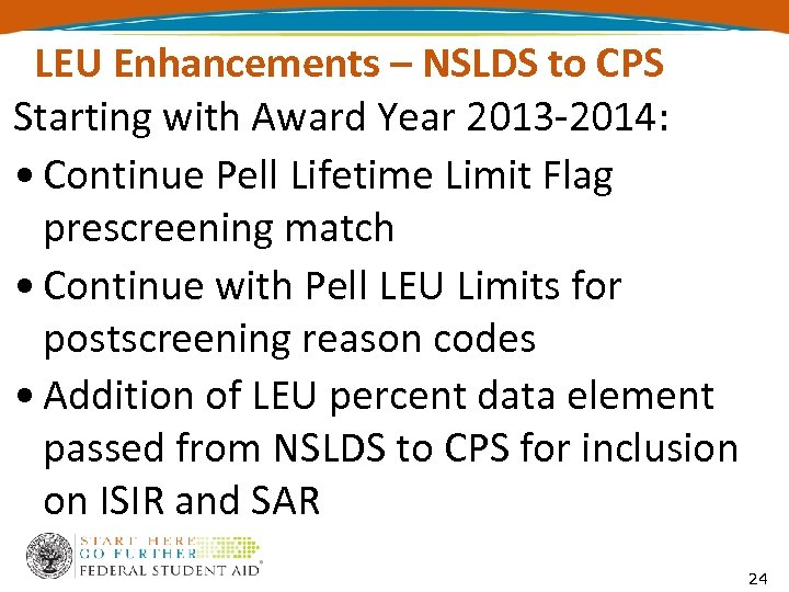 LEU Enhancements – NSLDS to CPS Starting with Award Year 2013 -2014: • Continue