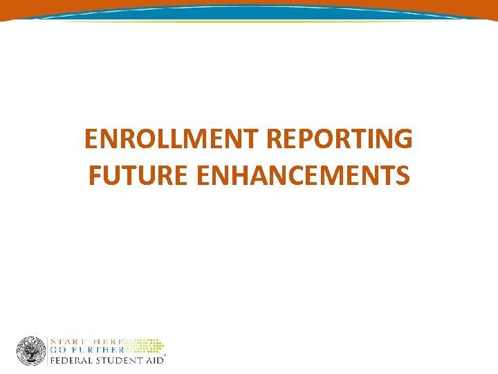 ENROLLMENT REPORTING FUTURE ENHANCEMENTS