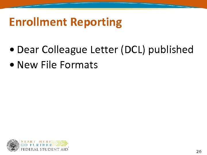 Enrollment Reporting • Dear Colleague Letter (DCL) published • New File Formats 26