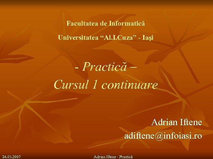 """Facultatea de Informatică Universitatea """"Al. I. Cuza"""" - Iaşi - Practică – Cursul 1"""