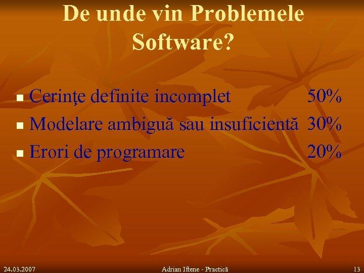 De unde vin Problemele Software? Cerinţe definite incomplet n Modelare ambiguă sau insuficientă n