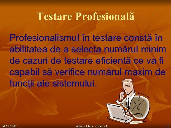 Testare Profesională Profesionalismul în testare constă în abilitatea de a selecta numărul minim de