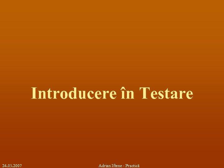Introducere în Testare 24. 03. 2007 Adrian Iftene - Practică