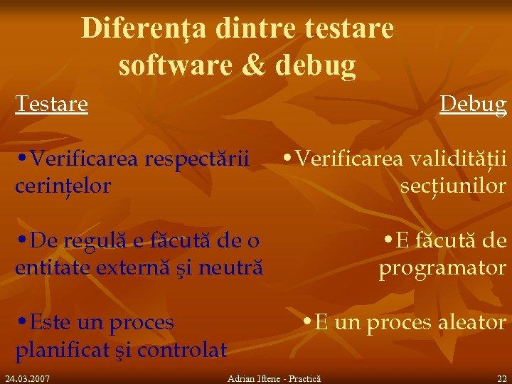 Diferenţa dintre testare software & debug Testare Debug • Verificarea respectării cerinţelor • Verificarea