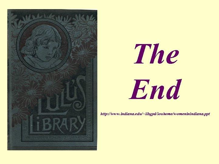 The End http: //www. indiana. edu/~libgpd/louhome/womeninindiana. ppt