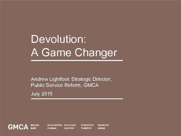 Devolution: A Game Changer Andrew Lightfoot: Strategic Director, Public Service Reform, GMCA July 2015