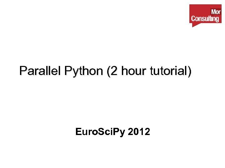 Parallel Python (2 hour tutorial) Euro. Sci. Py 2012
