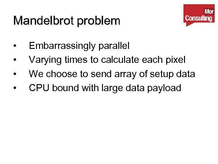 Mandelbrot problem • • Embarrassingly parallel Varying times to calculate each pixel We choose
