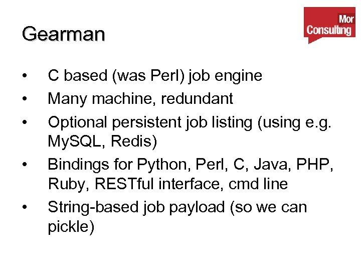 Gearman • • • C based (was Perl) job engine Many machine, redundant Optional