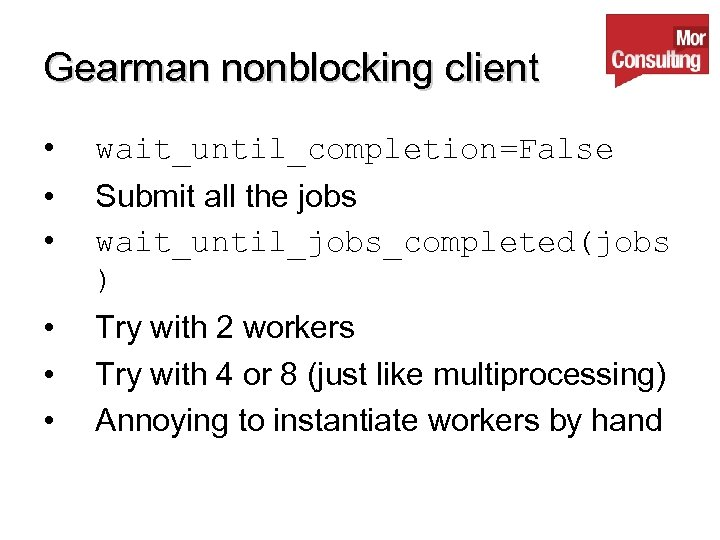 Gearman nonblocking client • wait_until_completion=False • • Submit all the jobs wait_until_jobs_completed(jobs ) •