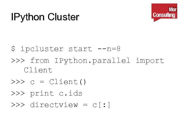 IPython Cluster $ ipcluster start --n=8 >>> from IPython. parallel import Client >>> c