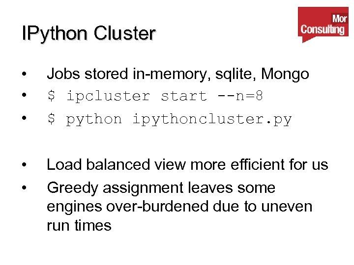 IPython Cluster • • • Jobs stored in-memory, sqlite, Mongo $ ipcluster start --n=8
