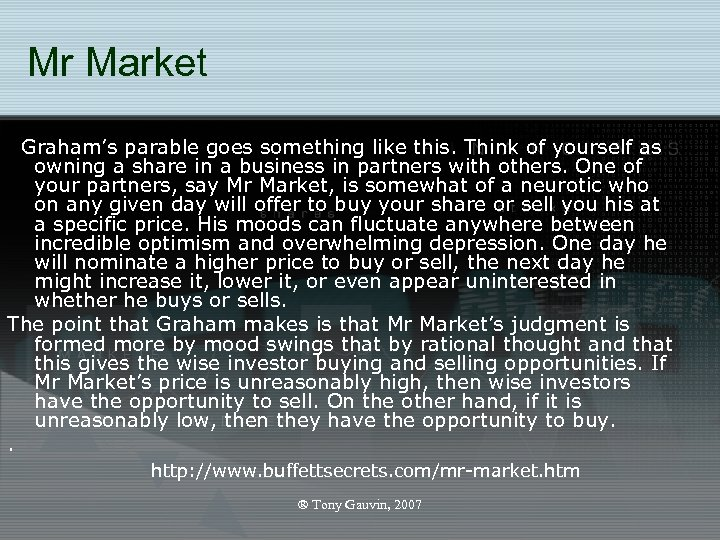 Mr Market Graham's parable goes something like this. Think of yourself as owning a
