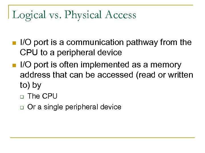 Logical vs. Physical Access n n I/O port is a communication pathway from the